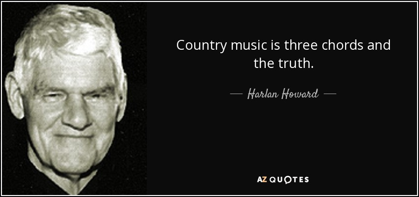 Country music is three chords and the truth. - Harlan Howard