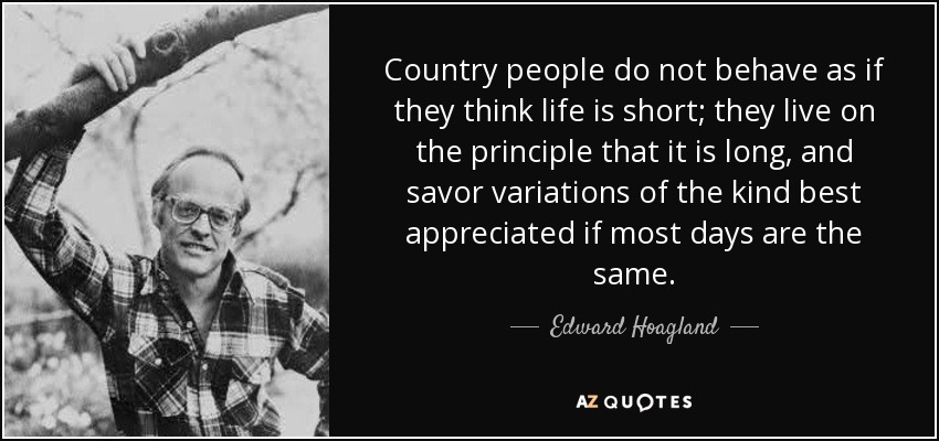 Country people do not behave as if they think life is short; they live on the principle that it is long, and savor variations of the kind best appreciated if most days are the same. - Edward Hoagland