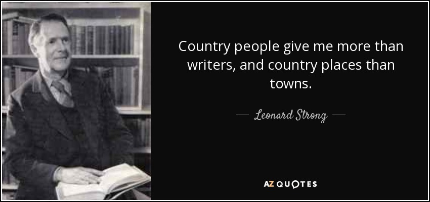 Country people give me more than writers, and country places than towns. - Leonard Strong