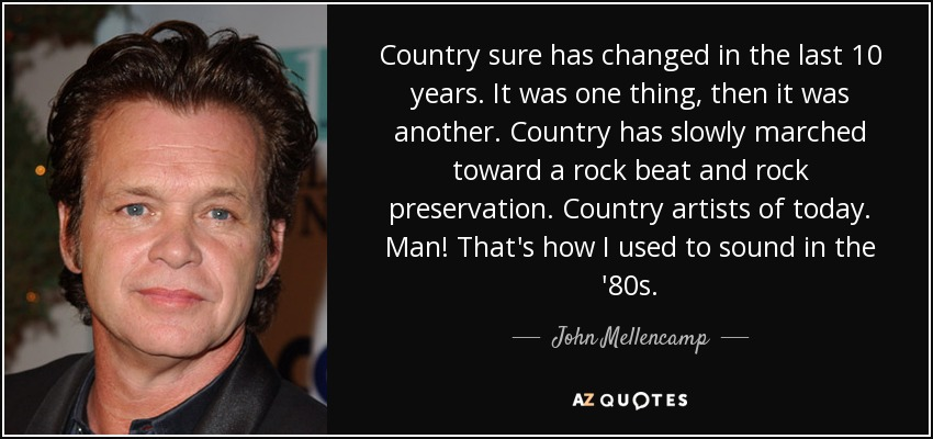 Country sure has changed in the last 10 years. It was one thing, then it was another. Country has slowly marched toward a rock beat and rock preservation. Country artists of today. Man! That's how I used to sound in the '80s. - John Mellencamp