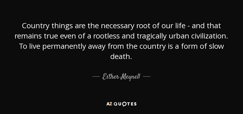 Country things are the necessary root of our life - and that remains true even of a rootless and tragically urban civilization. To live permanently away from the country is a form of slow death. - Esther Meynell