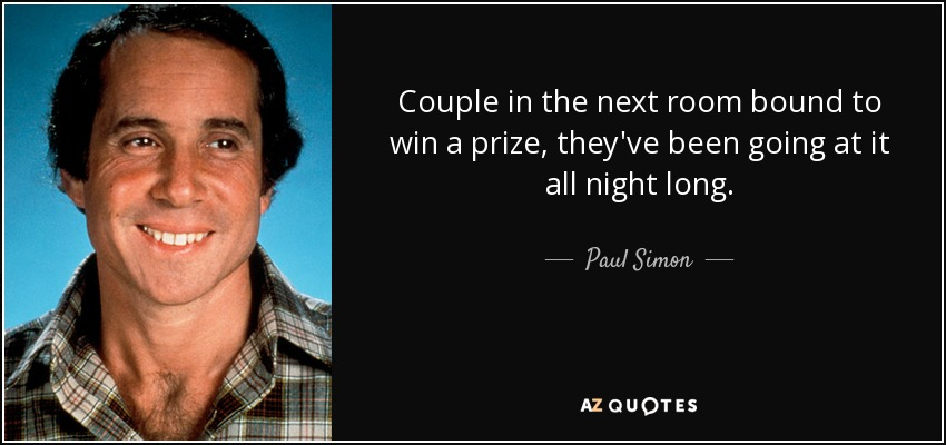 Couple in the next room bound to win a prize, they've been going at it all night long. - Paul Simon