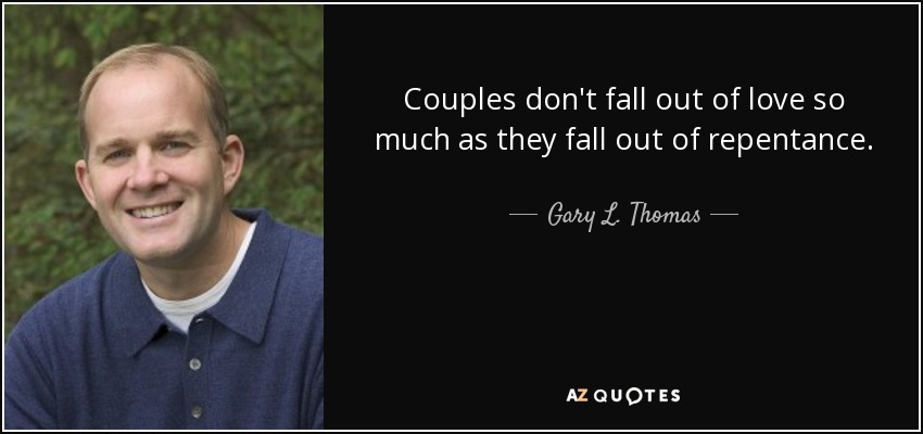 Couples don't fall out of love so much as they fall out of repentance. - Gary L. Thomas