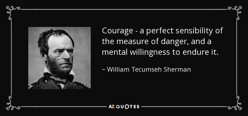 Courage - a perfect sensibility of the measure of danger, and a mental willingness to endure it. - William Tecumseh Sherman
