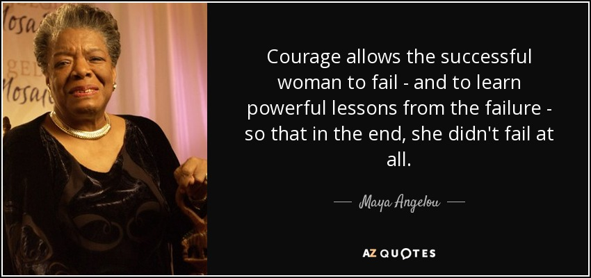 Courage allows the successful woman to fail - and to learn powerful lessons from the failure - so that in the end, she didn't fail at all. - Maya Angelou