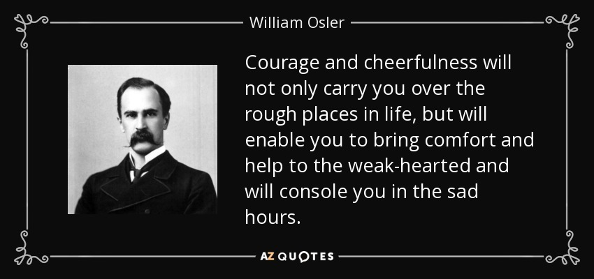 Courage and cheerfulness will not only carry you over the rough places in life, but will enable you to bring comfort and help to the weak-hearted and will console you in the sad hours. - William Osler