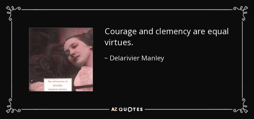Courage and clemency are equal virtues. - Delarivier Manley