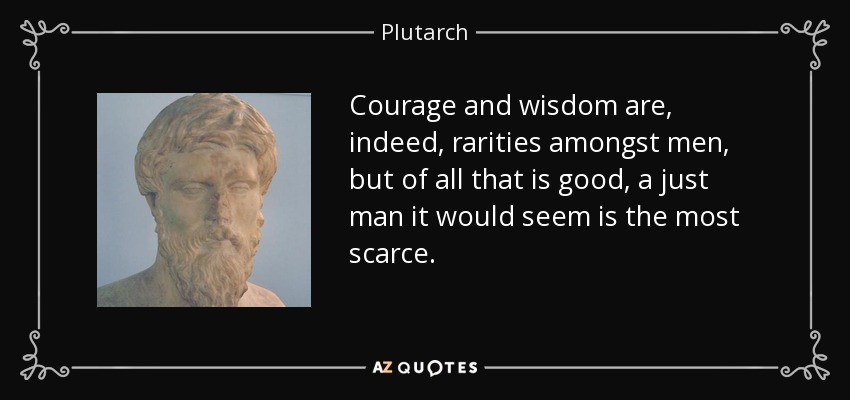 Courage and wisdom are, indeed, rarities amongst men, but of all that is good, a just man it would seem is the most scarce. - Plutarch