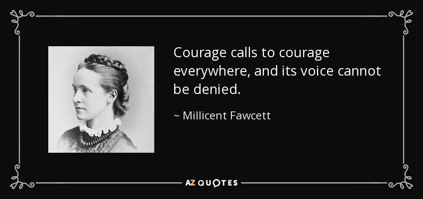 Courage calls to courage everywhere, and its voice cannot be denied. - Millicent Fawcett