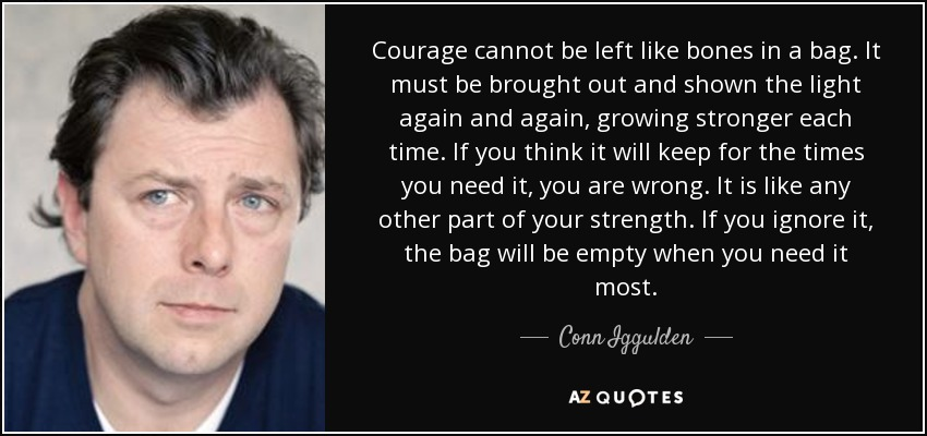 Courage cannot be left like bones in a bag. It must be brought out and shown the light again and again, growing stronger each time. If you think it will keep for the times you need it, you are wrong. It is like any other part of your strength. If you ignore it, the bag will be empty when you need it most. - Conn Iggulden