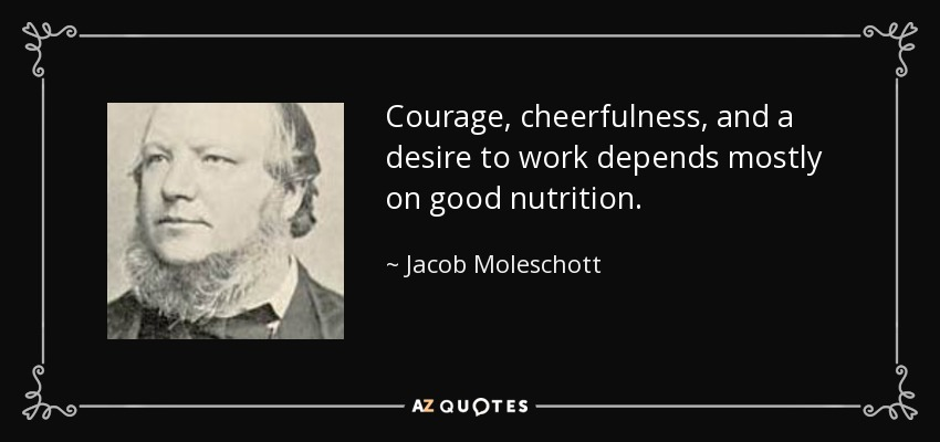 Courage, cheerfulness, and a desire to work depends mostly on good nutrition. - Jacob Moleschott