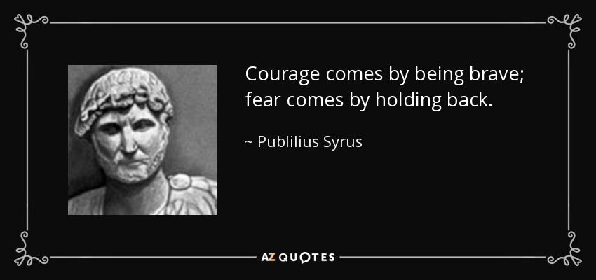 Courage comes by being brave; fear comes by holding back. - Publilius Syrus