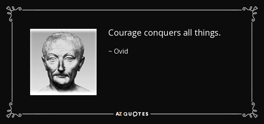 Courage conquers all things. - Ovid