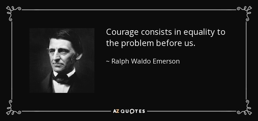 Courage consists in equality to the problem before us. - Ralph Waldo Emerson