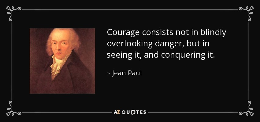 Courage consists not in blindly overlooking danger, but in seeing it, and conquering it. - Jean Paul