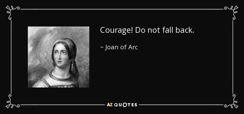 Courage! Do not fall back. - Joan of Arc