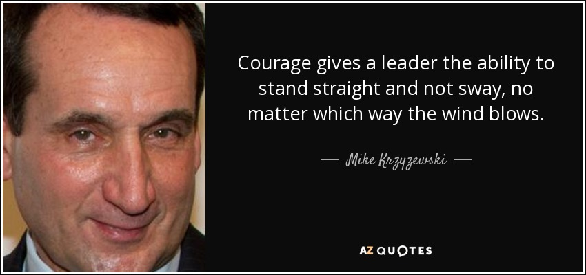 Courage gives a leader the ability to stand straight and not sway, no matter which way the wind blows. - Mike Krzyzewski