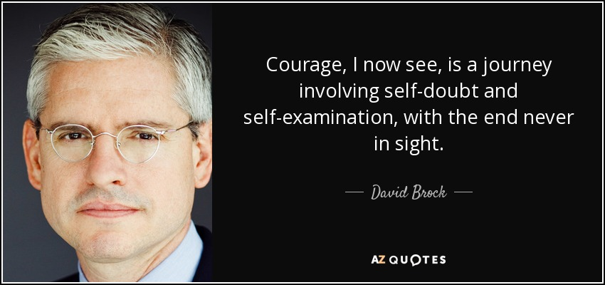 Courage, I now see, is a journey involving self-doubt and self-examination, with the end never in sight. - David Brock