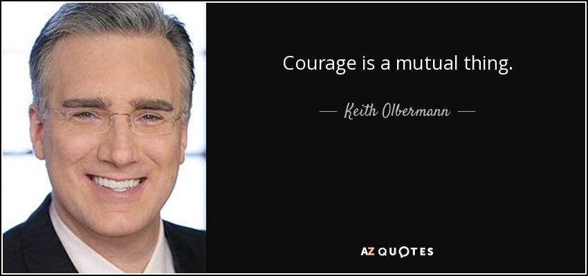 Courage is a mutual thing. - Keith Olbermann