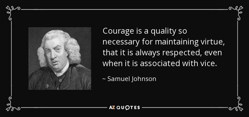 Courage is a quality so necessary for maintaining virtue, that it is always respected, even when it is associated with vice. - Samuel Johnson