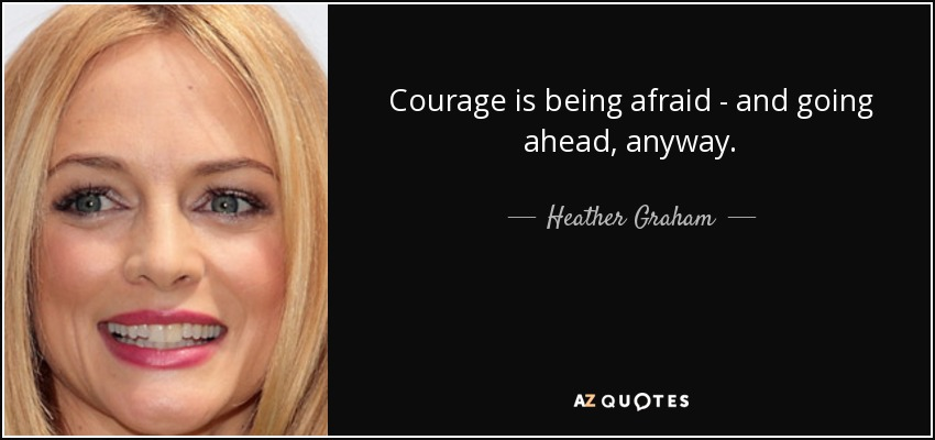 Courage is being afraid - and going ahead, anyway. - Heather Graham