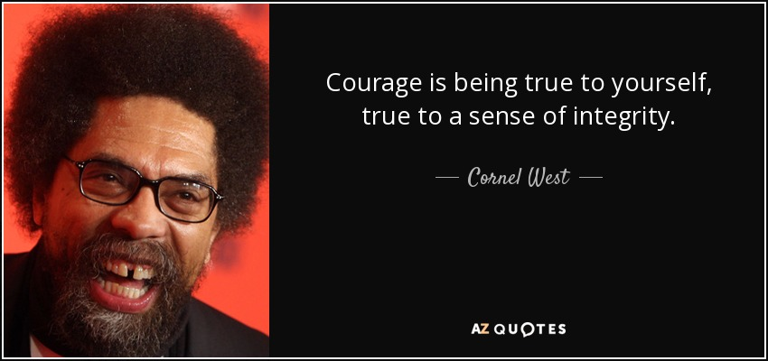 Courage is being true to yourself, true to a sense of integrity. - Cornel West