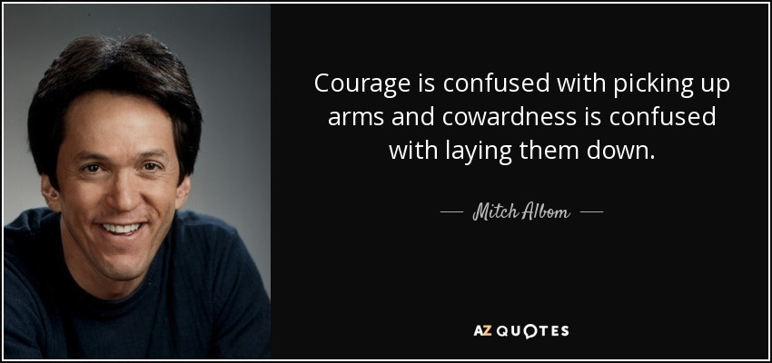 Courage is confused with picking up arms and cowardness is confused with laying them down. - Mitch Albom