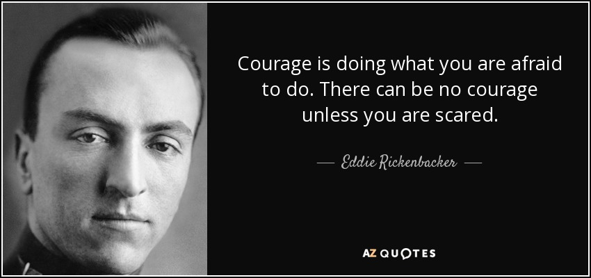 Courage is doing what you are afraid to do. There can be no courage unless you are scared. - Eddie Rickenbacker