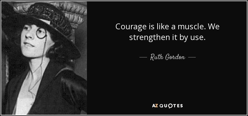 Courage is like a muscle. We strengthen it by use. - Ruth Gordon