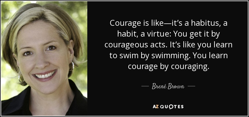 Courage is like—it's a habitus, a habit, a virtue: You get it by courageous acts. It's like you learn to swim by swimming. You learn courage by couraging. - Brené Brown