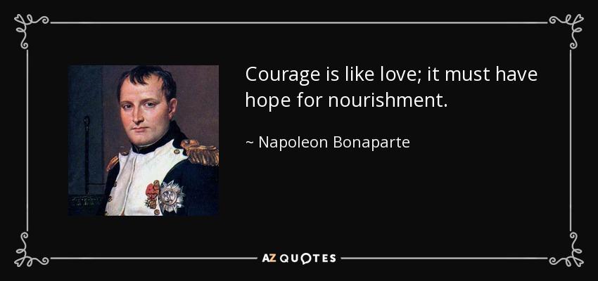 Courage is like love; it must have hope for nourishment. - Napoleon Bonaparte