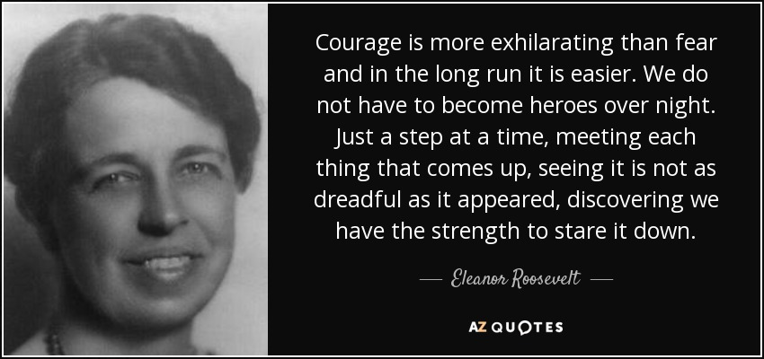 Courage is more exhilarating than fear and in the long run it is easier. We do not have to become heroes over night. Just a step at a time, meeting each thing that comes up, seeing it is not as dreadful as it appeared, discovering we have the strength to stare it down. - Eleanor Roosevelt