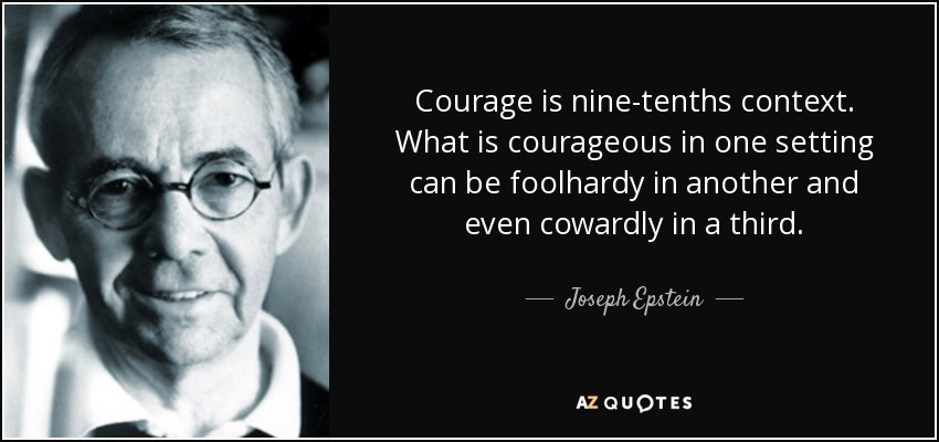 Courage is nine-tenths context. What is courageous in one setting can be foolhardy in another and even cowardly in a third. - Joseph Epstein