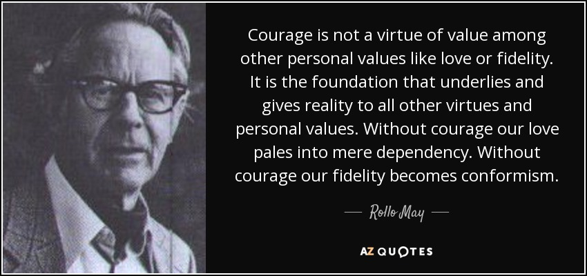 Courage is not a virtue of value among other personal values like love or fidelity. It is the foundation that underlies and gives reality to all other virtues and personal values. Without courage our love pales into mere dependency. Without courage our fidelity becomes conformism. - Rollo May