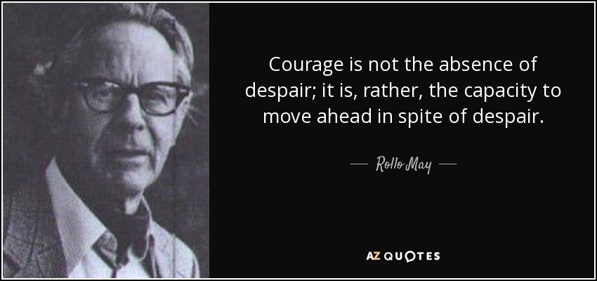 Courage is not the absence of despair; it is, rather, the capacity to move ahead in spite of despair. - Rollo May