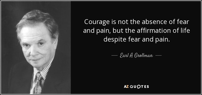 Courage is not the absence of fear and pain, but the affirmation of life despite fear and pain. - Earl A Grollman