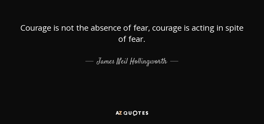 Courage is not the absence of fear, courage is acting in spite of fear. - James Neil Hollingworth