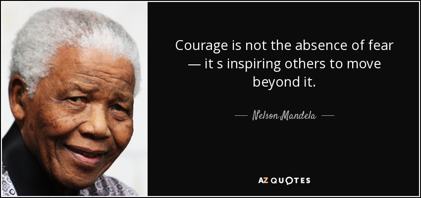 Courage is not the absence of fear — it s inspiring others to move beyond it. - Nelson Mandela