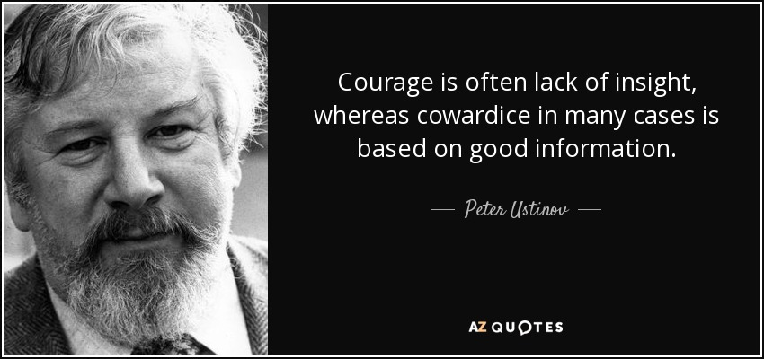 Courage is often lack of insight, whereas cowardice in many cases is based on good information. - Peter Ustinov
