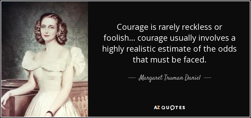 Courage is rarely reckless or foolish... courage usually involves a highly realistic estimate of the odds that must be faced. - Margaret Truman Daniel