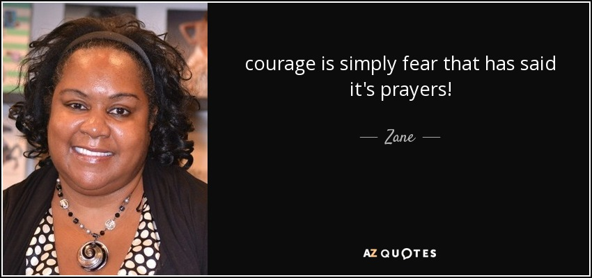 courage is simply fear that has said it's prayers! - Zane