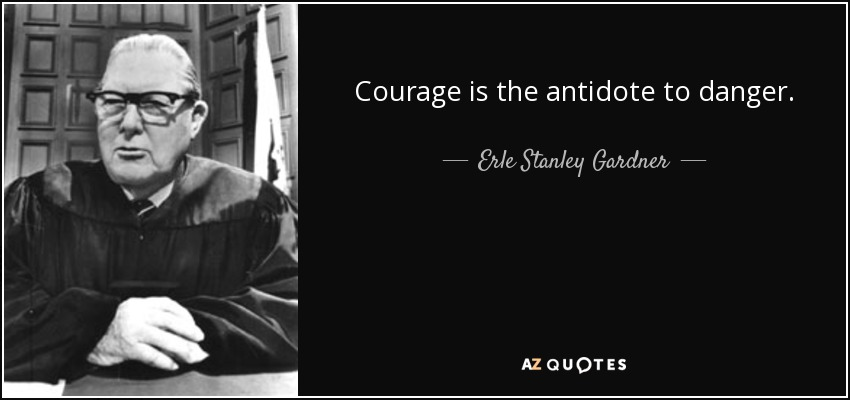 Courage is the antidote to danger. - Erle Stanley Gardner