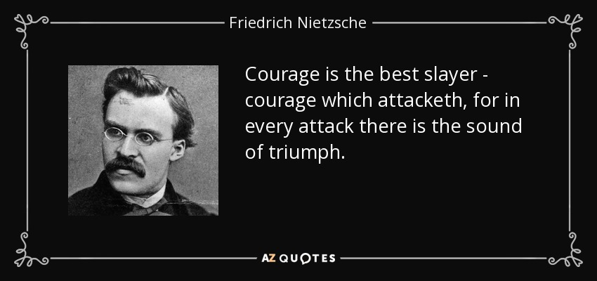 Courage is the best slayer - courage which attacketh, for in every attack there is the sound of triumph. - Friedrich Nietzsche