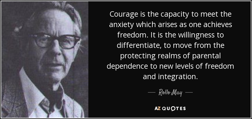 Courage is the capacity to meet the anxiety which arises as one achieves freedom. It is the willingness to differentiate, to move from the protecting realms of parental dependence to new levels of freedom and integration. - Rollo May