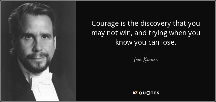 Courage is the discovery that you may not win, and trying when you know you can lose. - Tom Krause