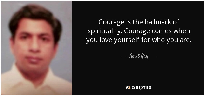 Courage is the hallmark of spirituality. Courage comes when you love yourself for who you are. - Amit Ray
