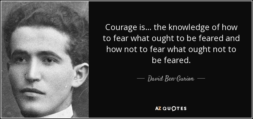 Courage is... the knowledge of how to fear what ought to be feared and how not to fear what ought not to be feared. - David Ben-Gurion