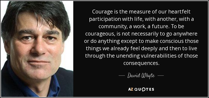 Courage is the measure of our heartfelt participation with life, with another, with a community, a work, a future. To be courageous, is not necessarily to go anywhere or do anything except to make conscious those things we already feel deeply and then to live through the unending vulnerabilities of those consequences. - David Whyte