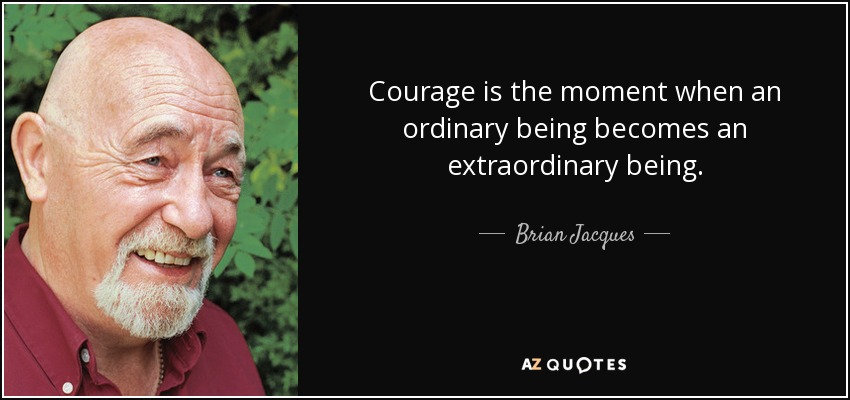 Brian Jacques Quote Courage Is The Moment When An Ordinary Being