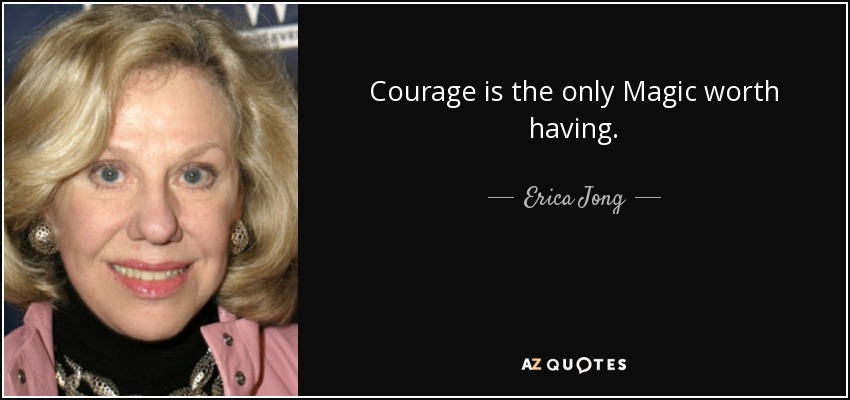 Courage is the only Magic worth having. - Erica Jong